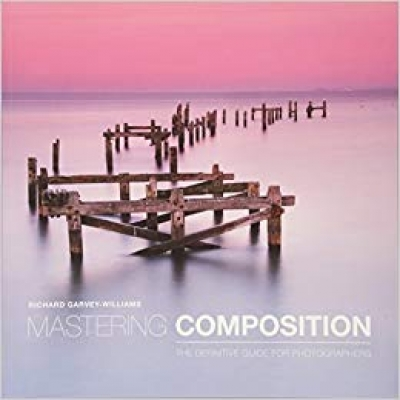 Mastering Composition The Definitive Guide For Photographers by Richard Garvey-Williams